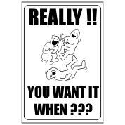 Really You Want It When? - Funny Health and Safety Sign (JOKE046) 200x300mm